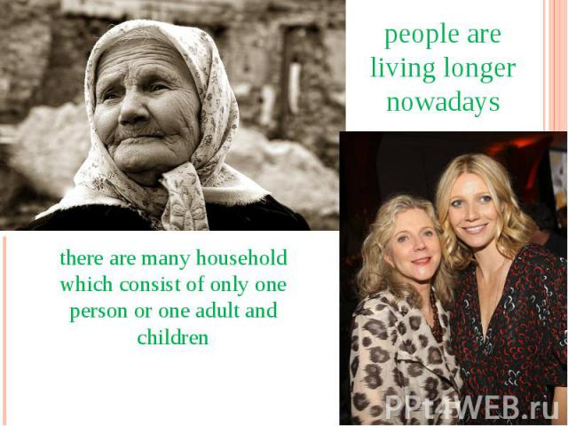 people are living longer nowadays there are many household which consist of only one person or one adult and children