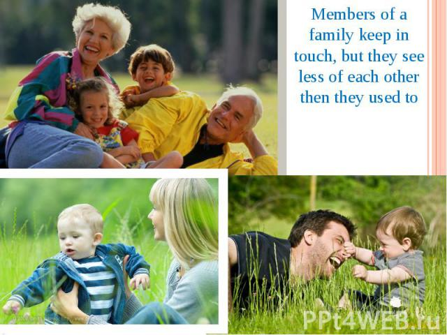 Members of a family keep in touch, but they see less of each other then they used to