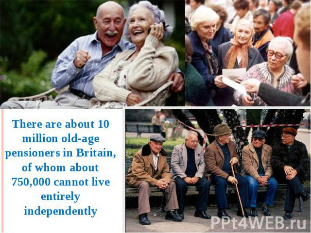 There are about 10 million old-age pensioners in Britain, of whom about 750,000 cannot live entirely independently