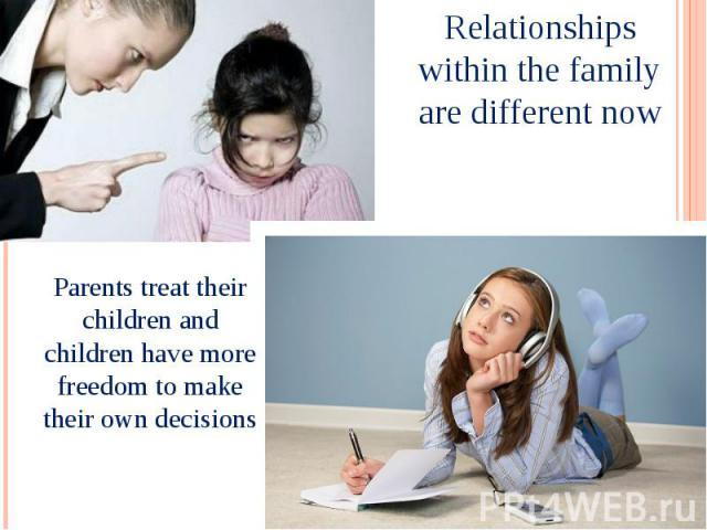 Relationships within the family are different now Parents treat their children and children have more freedom to make their own decisions