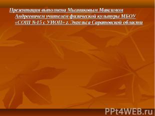 Презентация выполнена Мызниковым Максимом Андреевичем учителем физической культу