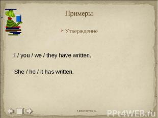 Примеры УтверждениеI / you / we / they have written.She / he / it has written.
