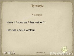 Примеры ВопросHave I / you / we / they written?Has she / he / it written?