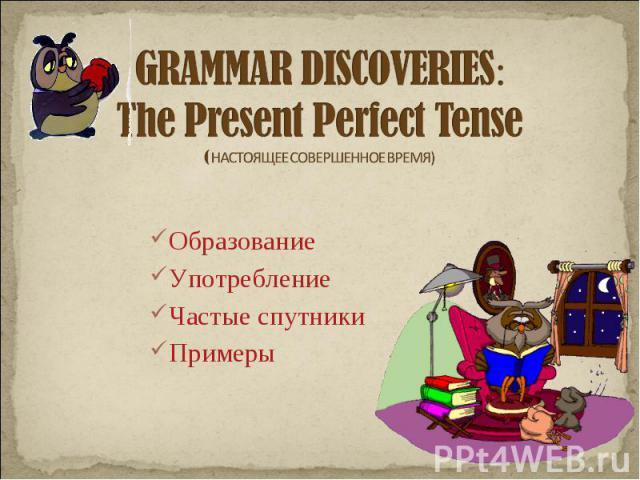 GRAMMAR DISCOVERIES:The Present Perfect Tense( НАСТОЯЩЕЕ СОВЕРШЕННОЕ ВРЕМЯ) Образование Употребление Частые спутникиПримеры
