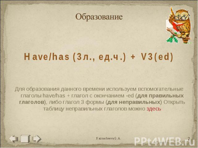 Образование Have/has (3л., ед.ч.) + V3(ed)Для образования данного времени используем вспомогательные глаголы have/has + глагол с окончанием -ed (для правильных глаголов), либо глагол 3 формы (для неправильных) Открыть таблицу неправильных глаголов м…