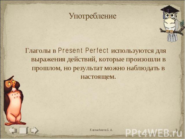 Употребление Глаголы в Present Perfect используются для выражения действий, которые произошли в прошлом, но результат можно наблюдать в настоящем.