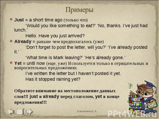 Примеры Just = a short time ago (только что)'Would you like something to eat?' 'No, thanks. I've just had lunch.'Hello. Have you just arrived?Already = раньше чем предполагалось (уже)'Don't forget to post the letter, will you?' 'I've already posted …