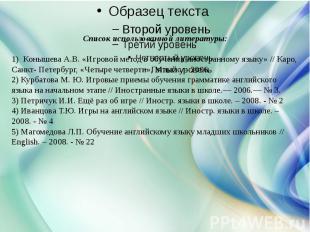 Список использованной литературы:1) Конышева А.В. «Игровой метод в обучении ино
