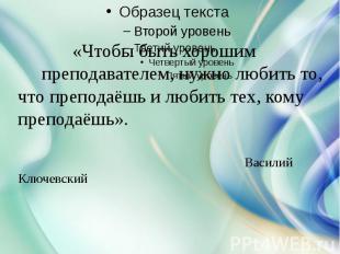 «Чтобы быть хорошим преподавателем, нужно любить то, что преподаёшь и любить тех