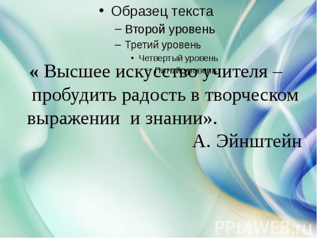 « Высшее искусство учителя – пробудить радость в творческом выражении и знании». А. Эйнштейн