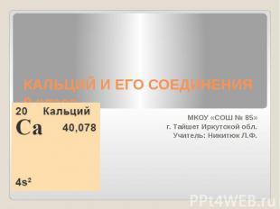 КАЛЬЦИЙ И ЕГО СОЕДИНЕНИЯ9 класс МКОУ «СОШ № 85»г. Тайшет Иркутской обл.Учитель:
