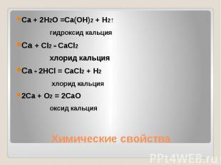 Ca + 2H2O =Ca(OH)2 + H2↑гидроксид кальцияCa + Cl2 = CaCl2 хлорид кальцияCa + 2HC