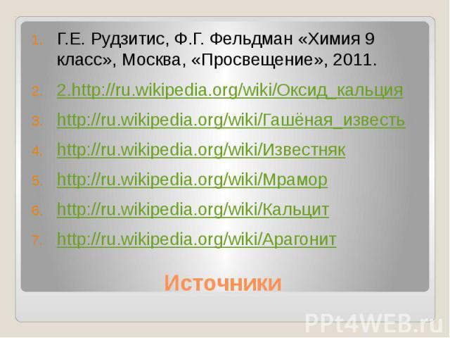 Г.Е. Рудзитис, Ф.Г. Фельдман «Химия 9 класс», Москва, «Просвещение», 2011.2.http://ru.wikipedia.org/wiki/Оксид_кальцияhttp://ru.wikipedia.org/wiki/Гашёная_известьhttp://ru.wikipedia.org/wiki/Известнякhttp://ru.wikipedia.org/wiki/Мраморhttp://ru.wiki…