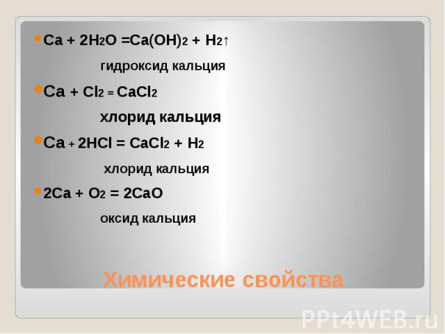 Ca + 2H2O =Ca(OH)2 + H2↑гидроксид кальцияCa + Cl2 = CaCl2 хлорид кальцияCa + 2HCl = CaCl2 + H2 хлорид кальция2Ca + O2 = 2CaOоксид кальцияХимические свойства