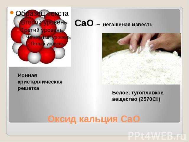 СaO – негашеная известь Ионная кристаллическая решеткаБелое, тугоплавкое вещество (2570Сᵒ)Оксид кальция CaO