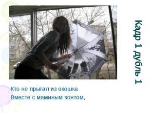 Кадр 1 дубль 1 Кто не прыгал из окошкаВместе с маминым зонтом,