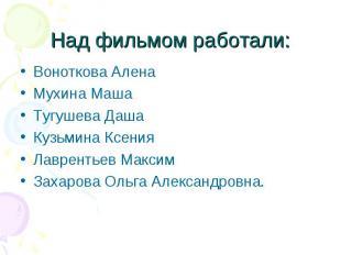 Над фильмом работали: Воноткова АленаМухина МашаТугушева ДашаКузьмина КсенияЛавр