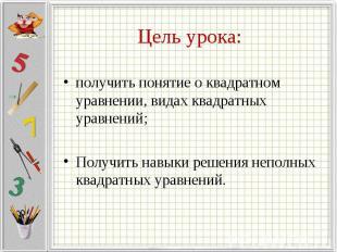 Цель урока: получить понятие о квадратном уравнении, видах квадратных уравнений;