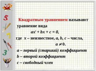 Квадратным уравнением называют уравнение вида ax2 + bx + c = 0, где х – неизвест