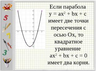 Если парабола у = ax2 + bx + c имеет две точки пересечения с осью Ох, то квадрат