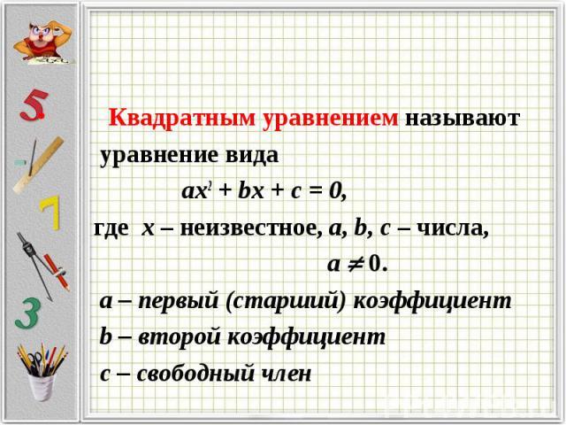 Квадратным уравнением называют уравнение вида ax2 + bx + c = 0, где х – неизвестное, a, b, c – числа, a 0. а – первый (старший) коэффициент b – второй коэффициент с – свободный член