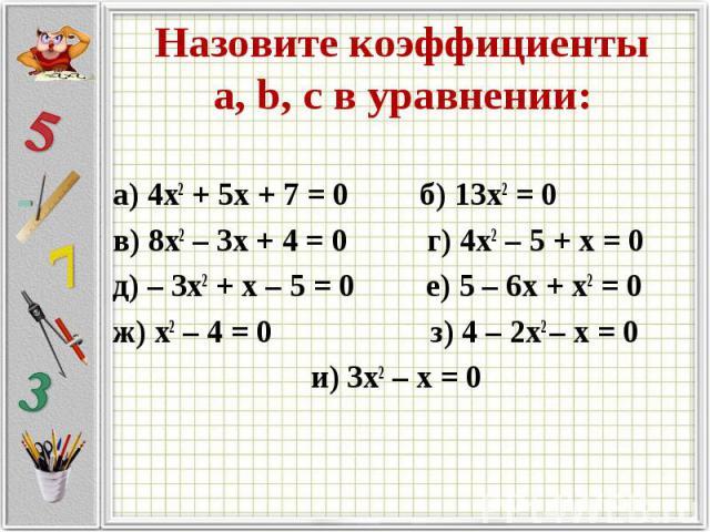 Назовите коэффициенты а, b, c в уравнении: а) 4х2 + 5х + 7 = 0 б) 13х2 = 0в) 8х2 – 3х + 4 = 0 г) 4х2 – 5 + х = 0д) – 3х2 + х – 5 = 0 е) 5 – 6х + х2 = 0 ж) х2 – 4 = 0 з) 4 – 2х2 – х = 0 и) 3х2 – х = 0
