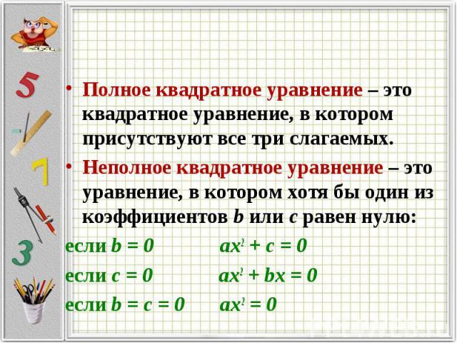 Полное квадратное уравнение – это квадратное уравнение, в котором присутствуют все три слагаемых.Неполное квадратное уравнение – это уравнение, в котором хотя бы один из коэффициентов b или с равен нулю:если b = 0 ax2 + c = 0если с = 0 ax2 + bx = 0е…