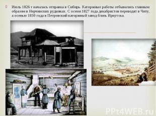 Июль 1826 г началась отправка в Сибирь. Каторжные работы отбывались главным обра