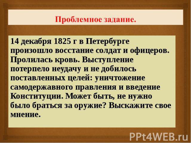 Проблемное задание. 14 декабря 1825 г в Петербурге произошло восстание солдат и офицеров. Пролилась кровь. Выступление потерпело неудачу и не добилось поставленных целей: уничтожение самодержавного правления и введение Конституции. Может быть, не ну…