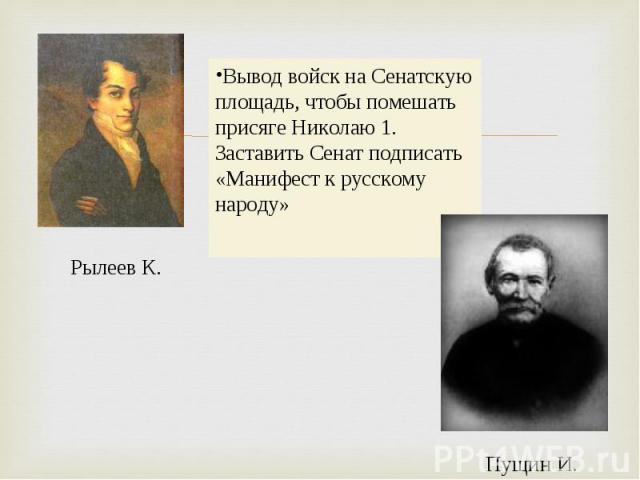 Вывод войск на Сенатскую площадь, чтобы помешать присяге Николаю 1. Заставить Сенат подписать «Манифест к русскому народу»