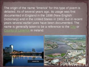 """The origin of the name""""limerick""""for this type of poem is debated. As of severa"""