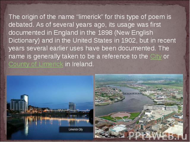"""The origin of the name""""limerick""""for this type of poem is debated. As of several years ago, its usage was first documented in England in the 1898 (New English Dictionary) and in the United States in 1902, but in recent years several earlier uses ha…"""
