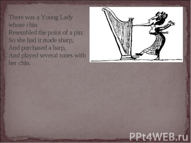 There was a Young Lady whose chinResembled the point of a pin:So she had it made sharp,And purchased a harp,And played several tunes with her chin.