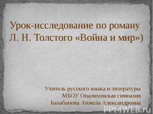 Урок-исследование по роману Л. Н. Толстого «Война и мир») Учитель русского языка