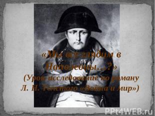 «Мы все глядим в Наполеоны…?»(Урок-исследование по роману Л. Н. Толстого «Война