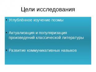 Цели исследования Углублённое изучение поэмыАктуализация и популяризация произве