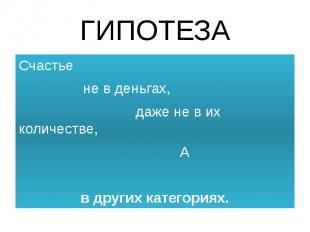 ГИПОТЕЗА Счастье не в деньгах, даже не в их количестве, Ав других категориях.