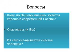 Вопросы Кому, по Вашему мнению, живётся хорошо в современной России?Счастливы ли