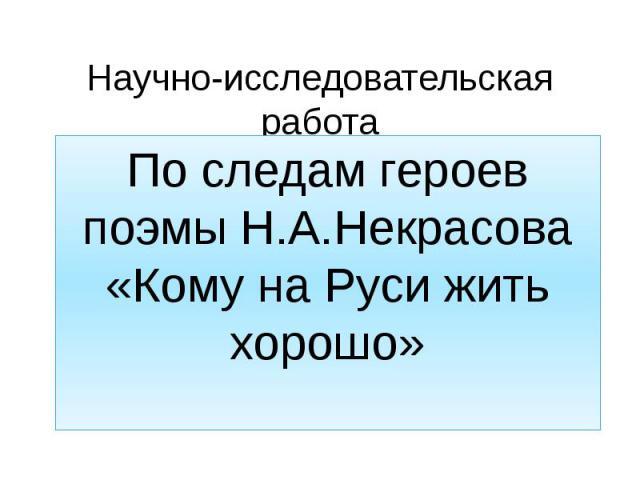 Научно-исследовательская работа По следам героев поэмы Н.А.Некрасова «Кому на Руси жить хорошо»