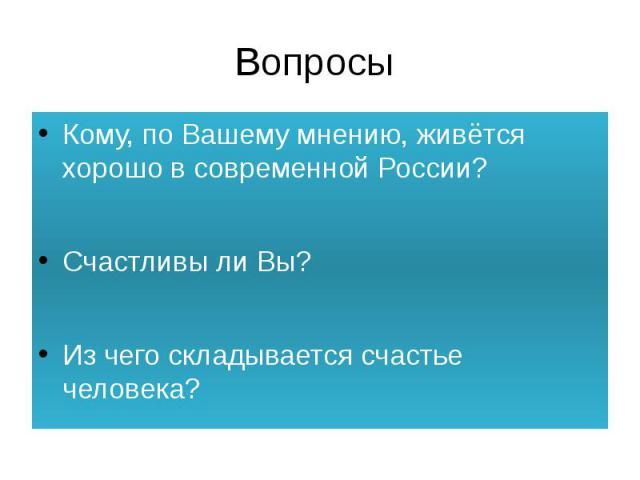 Вопросы Кому, по Вашему мнению, живётся хорошо в современной России?Счастливы ли Вы?Из чего складывается счастье человека?