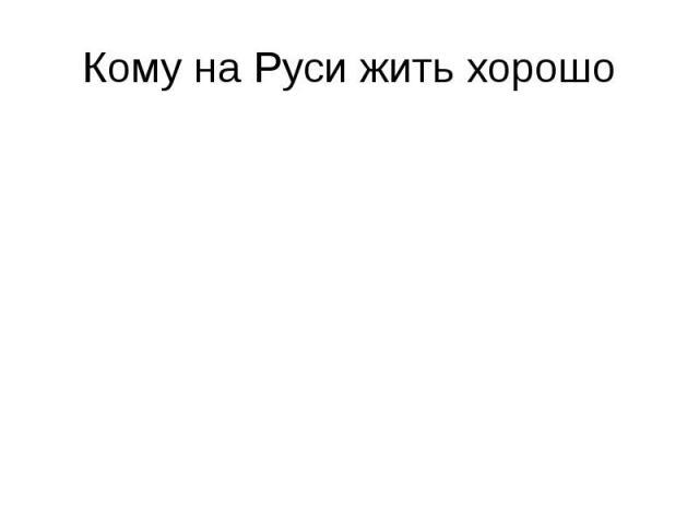 Кому на Руси жить хорошо Богатым людям, олигархам Чиновникам Президенту Никому Власти, депутатам, ЛДПР, «Единая Россия»