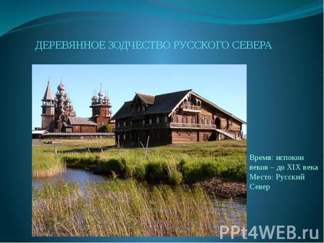 ДЕРЕВЯННОЕ ЗОДЧЕСТВО РУССКОГО СЕВЕРАВремя: испокон веков – до XIX векаМесто: Русский Север