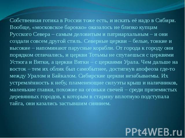 Собственная готика в России тоже есть, и искать её надо в Сибири. Вообще, «московское барокко» оказалось не близко купцам Русского Севера – самым деловитым и патриархальным – и они создали совсем другой стиль. Северные церкви – белые, тонкие и высок…