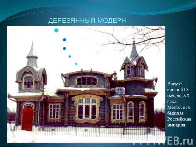 ДЕРЕВЯННЫЙ МОДЕРН Время: конец XIX – начало XX века.Место: вся бывшая Российская империя.