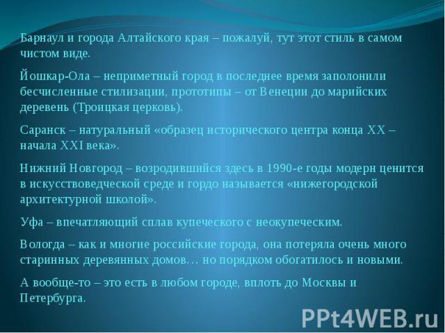 Барнаул и города Алтайского края – пожалуй, тут этот стиль в самом чистом виде.Йошкар-Ола – неприметный город в последнее время заполонили бесчисленные стилизации, прототипы – от Венеции до марийских деревень (Троицкая церковь).Саранск – натуральный…