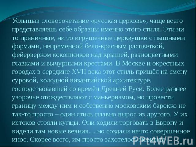 Услышав словосочетание «русская церковь», чаще всего представляешь себе образцы именно этого стиля. Эти ни то пряничные, ни то игрушечные церквушки с пышными формами, непременной бело-красным расцветкой, фейерверком кокошников над крышей, разноцветн…