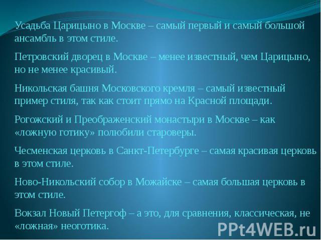Усадьба Царицыно в Москве – самый первый и самый большой ансамбль в этом стиле.Петровский дворец в Москве – менее известный, чем Царицыно, но не менее красивый.Никольская башня Московского кремля – самый известный пример стиля, так как стоит прямо н…