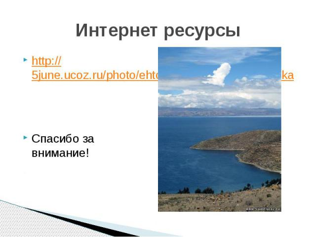 Интернет ресурсы http://5june.ucoz.ru/photo/ehto_interesno/ozero_titikakaСпасибо за внимание!