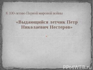 К 100-летию Первой мировой войны «Выдающийся летчик Петр Николаевич Нестеров»