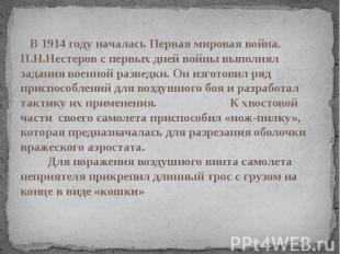 В 1914 году началась Первая мировая война. П.Н.Нестеров с первых дней войны выпо